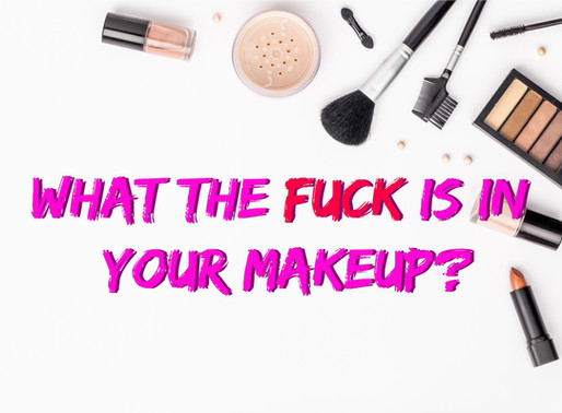 WHAT THE FUCK IS IN YOUR MAKEUP?