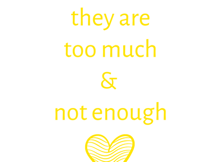 For those who feel they are too much and not enough