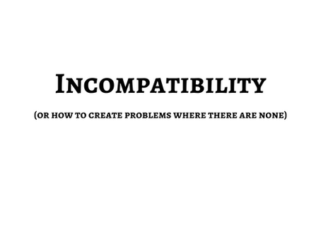 Incompatibilities (or how to create problems where there are none)