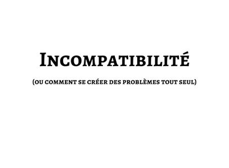 Incompatibilité (ou comment se créer des problèmes tout seul)