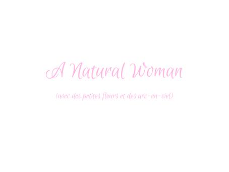 Natural Woman (avec des petites fleurs & des arcs-en-ciel)