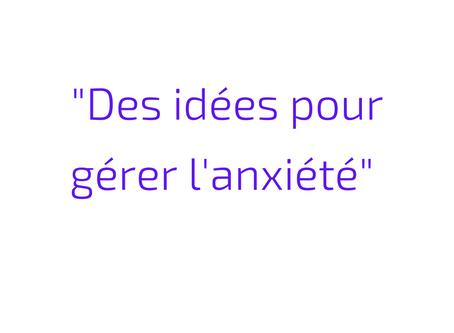 Des idées pour gérer l'anxiété