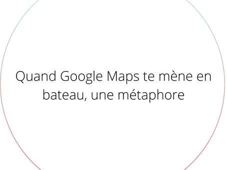 Quand Google Maps te mène en bateau, une métaphore