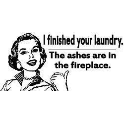 I Finished Your Laundry, The Ashes Are In The Fireplace!
