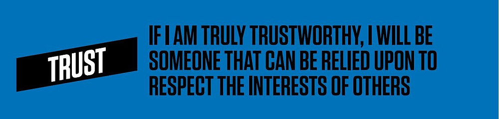 Trust: If I am truly trustworthy, I will be someone that can be relied upon to respect the interest of others.