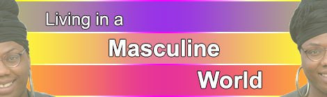 LIVING IN A MASCULINE WORLD