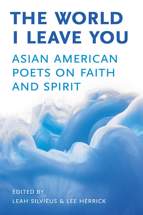 The World I Leave You: Asian American Poets on Faith & Spirit