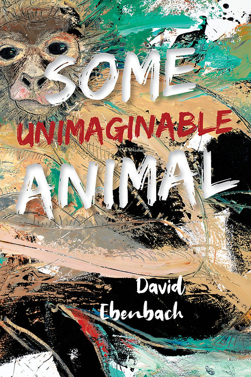 Some Unimaginable Animal, poems by David Ebenbach