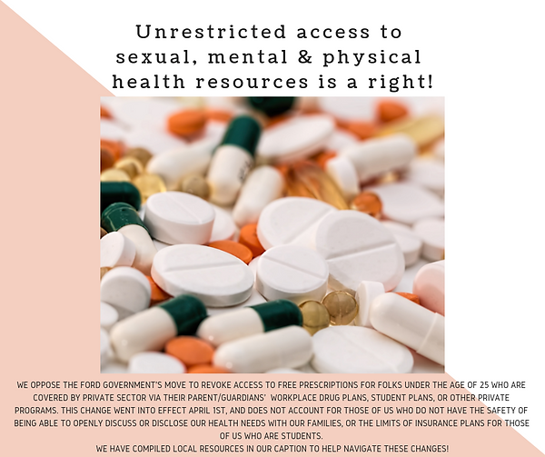 """[Image shows a picture of various pills set on top of a pink and white background. The image's text reads: Unrestricted access to sexual, mental & physical health resources is a right! We oppose the Ford Government's move to revoke access to free prescriptions for folks under the age of 25 who are covered by private sector via their parent/guardians' workplace drug plans, student plans, or other private programs. This change went into effect April 1st, and does not account for those of us who do not have the safety of being able to openly discuss or disclose our health needs with our families, or the limits of insurance plans for those of us who are students. We have compiled local resources in our caption to help navigate these changes!""""]"""