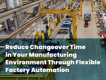 Reduce Changeover Time in Your Manufacturing Environment Through Flexible Factory Automation