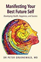 Manifesting Your Best Future Self: Developing Health, Happiness and Success