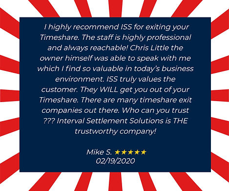 I highly recommend ISS for exiting your timeshare. The staff is highly professional and always reachable! Chris Little, the owner himself, was able to speak with me which I find so valuable on today's business environment. ISS truly values the customer. They WILL get you out of your timeshare. There are many timeshare exit companies out there. Who can you trust??? Interval Settlement Solutions is THE Trustworthy company! Testimonial from Mike S. 02/19/2020