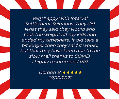 Verry Happy with Interval Settlement Solutions. They did what they said they would and took the weight off my kids and ended my timeshare. It did take a bit longer then they said it would, but that may have been due to the slow mail thanks to Covid. I highly recommend ISS!  Testimonial from Gordon B. 07/10/2021