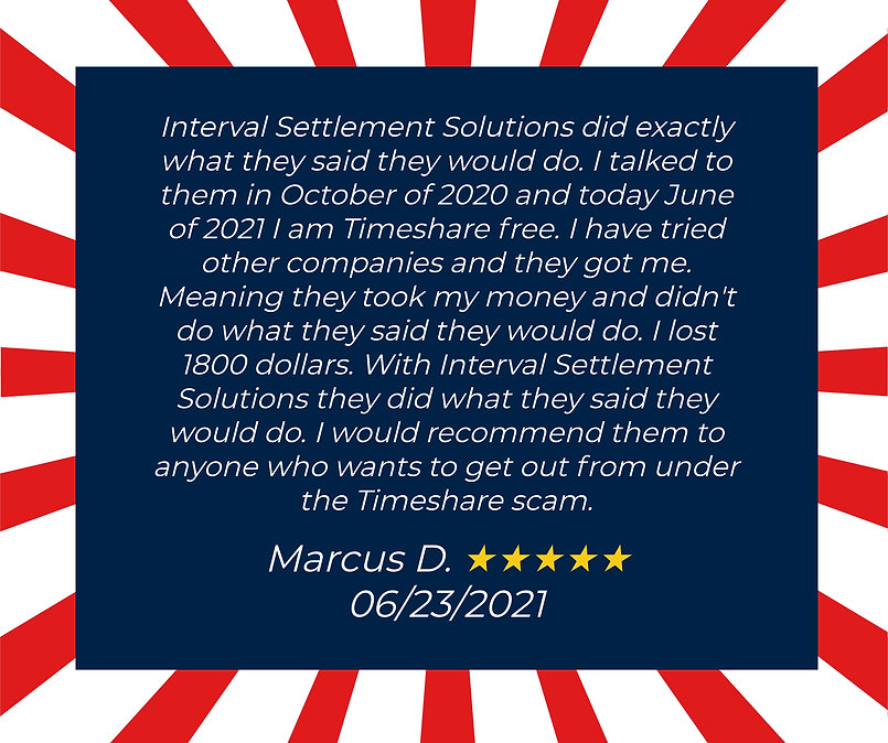 Interval Settlement Solutions did exactly what they said they would do. I talked to them in October of 2020 and today, June of 2021, I am timesehare free. I have tried other companies and they got me. Meaning they took my money and didn't do what they said they would do. I lost 1,800 dollars. With Interval Settlement Solutions, they did what they said they would do. I would recommend them to anyone who wants to get out from under the timeshare scam. Testimonial from Marcus D. 06/23/2021