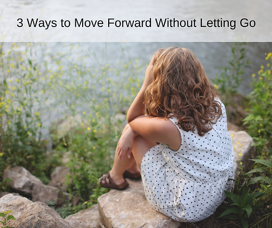 3 Ways to Move Forward Without Letting Go.png