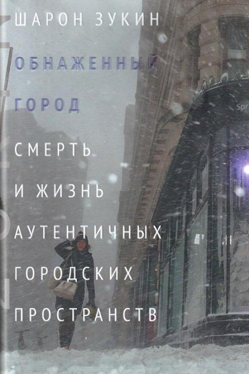 Шарон Зукин «Обнаженный город. Смерть и жизнь аутентичных городских пространств»