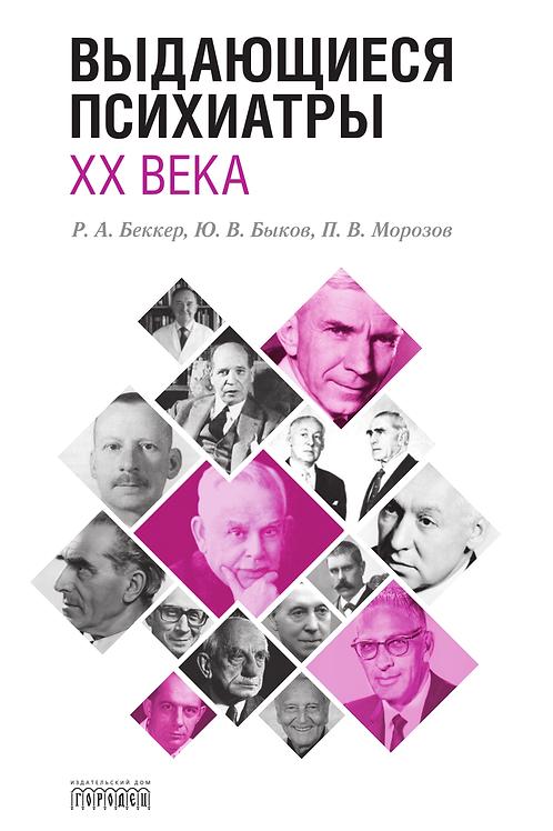 Р.А. Беккер, Ю.В. Быков, П.В. Морозов «Выдающиеся психиатры ХХ века»