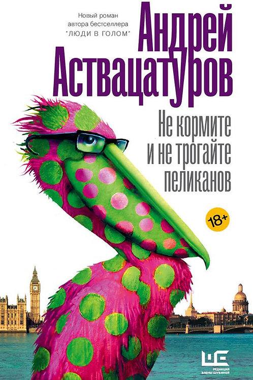 Андрей Аствацатуров «Не кормите и не трогайте пеликанов»