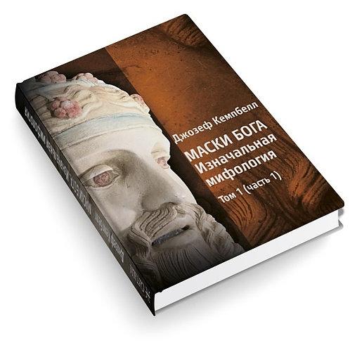 Джозеф Кэмпбелл «Маски Бога. Изначальная мифология», том I (2 части)