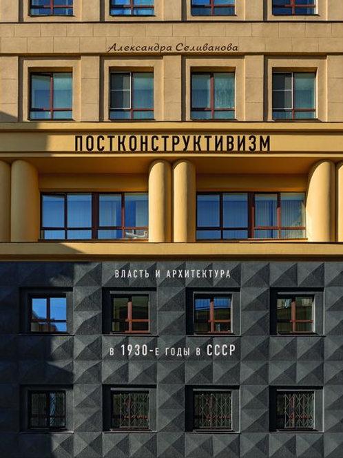 Александра Селиванова «Постконструктивизм. Власть и архитектура в 1930-е в СССР»