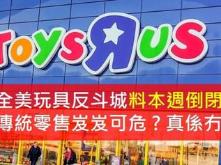 專題研究: 全美玩具反斗城倒閉,傳統零售模式看似岌岌可危 ? 真係冇計?