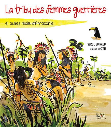 LA TRIBU DES FEMMES GUERRIERES et autres récits d'Amazonie