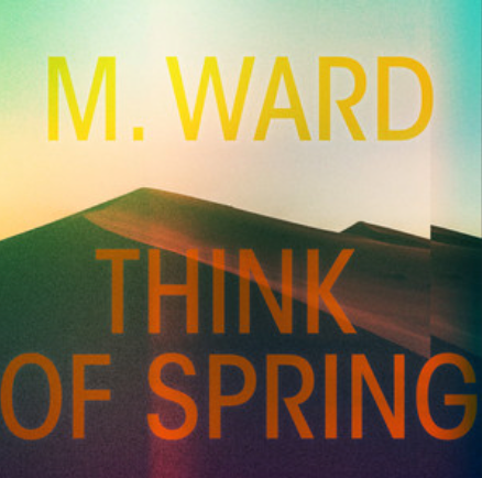 M. WARD - THINK OF SPRING