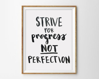 """Don't Let Perfection Get in the Way of Progress"""
