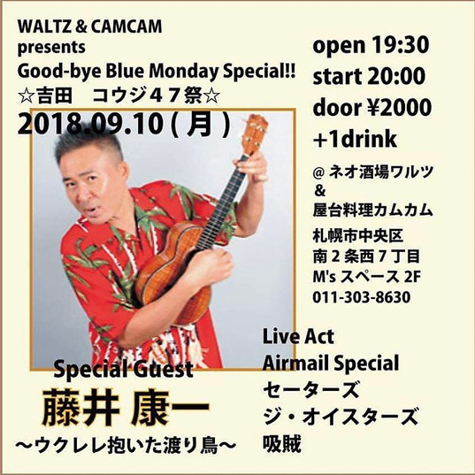 2018/9/10 Waltz&CAMCAM Presents Good-bye Blue Monday Special!!!☆吉田コウジ47祭☆