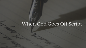 When God Goes Off Script (Blogpost image) | Transformation Christian Fellowship