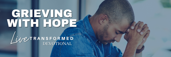 GRIEVING WITH HOPE - LIVE TRANSFORMED DEVOTIONAL // TRANSFORMATION CHRISTIAN FELLOWSHIP