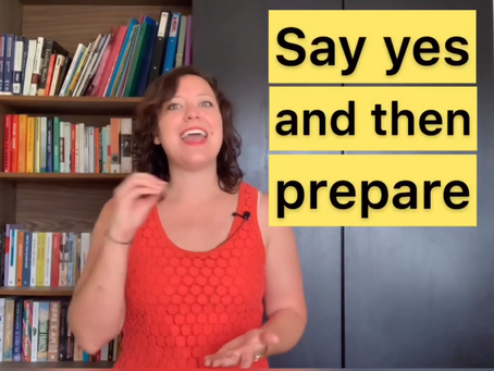 Say yes, and then prepare!