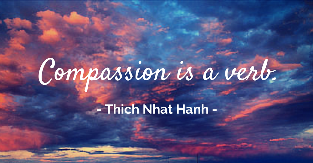 """Compassion is a verb."" - Thich Nhat Hanh"