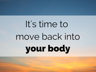 It's time to move back into your body