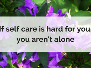 If self care is hard for you, you aren't alone