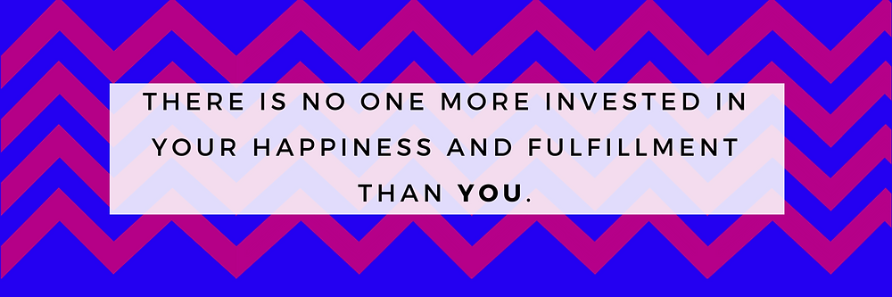 there is no one more invested in your happiness and fulfillment.png