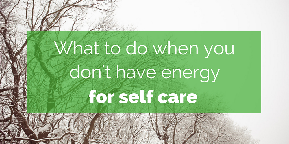 What to do when you don't have energy for self care