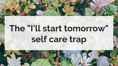 "The ""I'll start tomorrow"" self care trap"