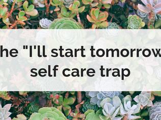 "The ""I'll start tomorrow"" self care trap"