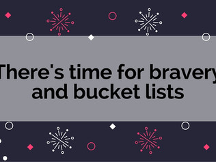 There's time for bravery and your bucket list