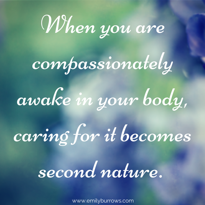 when you are compassionately awake in your body caring for it becomes second nat