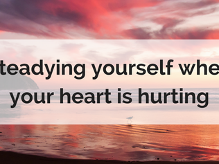 Steadying yourself when your heart is hurting