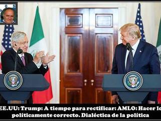 EE.UU: Trump: A tiempo para rectificar: AMLO: Hacer lo políticamente correcto. Dialéctica de la polí