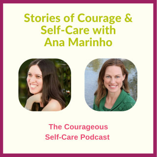 The Courageous Self-Care Podcast: Stories of Courage & Self-Care with Ana Marinho