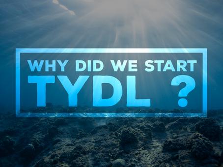 WHY DID WE START TYDL?