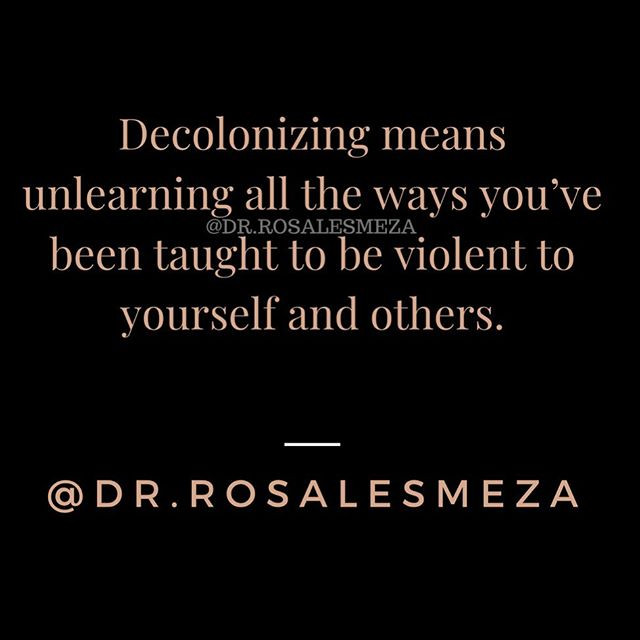 """Decolonizing means unlearning all the ways you've been taught to be violent to yourself and others."" Dr. Rosales Meza"