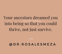 Your ancestors dreamed you into being so that you thrive, not just survive.