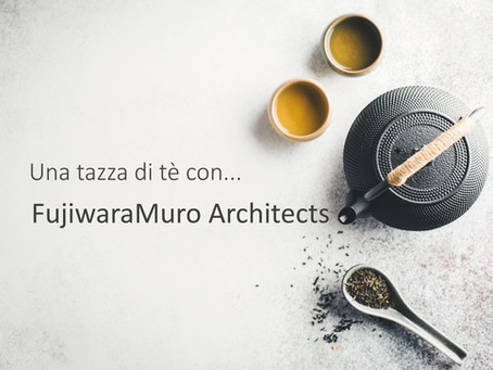Una tazza di tè con... FujiwaraMuro Architects