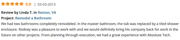 Review by Linda T. in Reston, VA Project: Remodel a Bathroom We had two bathrooms completely remodeled. In the master bathroom, the tub was replaced by a tiled shower enclosure. Rodney was a pleasure to work with and we would definitely bring his company back for work in the future on other projects. From planning through execution, we had a great experience with Absolute Tech