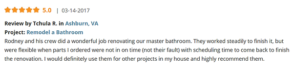 Review by Tchula R. in Ashburn, VA Project: Remodel a Bathroom Rodney and his crew did a wonderful job renovating our master bathroom. They worked steadily to finish it, but were flexible when parts I ordered were not in on time (not their fault) with scheduling time to come back to finish the renovation. I would definitely use them for other projects in my house and highly recommend them.